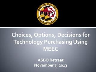 Choices, Options, Decisions for Technology Purchasing Using MEEC ASBO  Retreat November 7,  2013