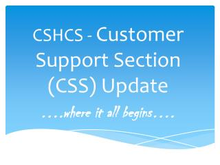 CSHCS -  Customer Support Section (CSS) Update