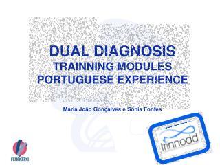 DUAL DIAGNOSIS TRAINNING MODULES PORTUGUESE EXPERIENCE Maria João Gonçalves e Sónia Fontes