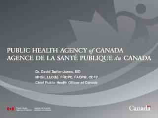 Dr. David Butler-Jones, MD MHSc, LLD(h), FRCPC, FACPM, CCFP  Chief Public Health Officer of Canada