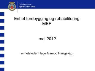 Enhet forebygging og rehabilitering  MEF  mai 2012 enhetsleder Hege Gambo Rangsvåg