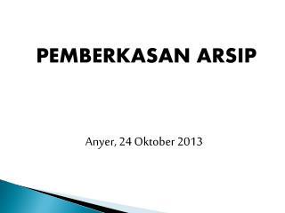 PEMBERKASAN ARSIP Anyer , 2 4 Oktober  201 3