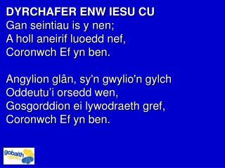DYRCHAFER ENW IESU CU  Gan seintiau is y nen; A holl aneirif luoedd nef,  Coronwch Ef yn ben.