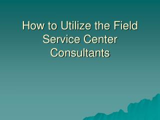 How to Utilize the Field Service Center Consultants