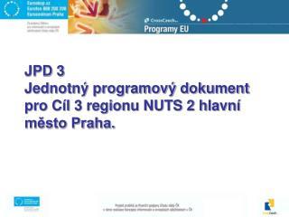 JPD 3 Jednotný programový dokument pro Cíl 3 regionu NUTS 2 hlavní město Praha.