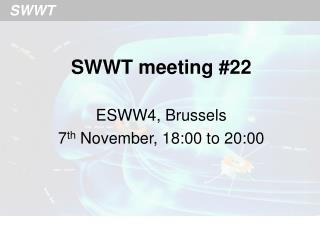 SWWT meeting #22 ESWW4, Brussels 7 th  November, 18:00 to 20:00