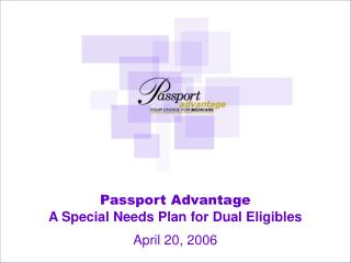 Passport Advantage A Special Needs Plan for Dual Eligibles April 20, 2006