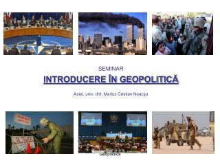 SEMINAR INTRODUCERE ÎN GEOPOLITICĂ Asist. univ. drd. Marius Cristian Neacşu