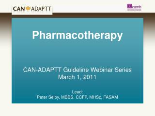 Pharmacotherapy CAN-ADAPTT Guideline Webinar Series March 1, 2011