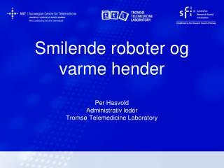 Smilende roboter og varme hender  Per Hasvold Administrativ leder Troms  Telemedicine Laboratory