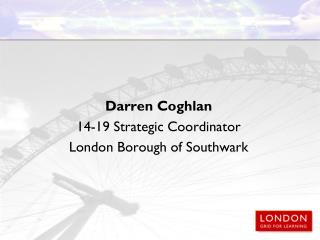 Darren Coghlan 14-19 Strategic Coordinator London Borough of Southwark
