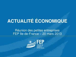 ACTUALITÉ ÉCONOMIQUE Réunion des petites entreprises FEP Ile-de-France – 20 mars 2013