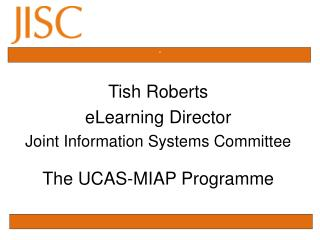 Tish Roberts  eLearning Director Joint Information Systems Committee The UCAS-MIAP Programme