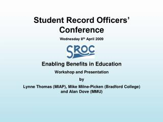 Student Record Officers' Conference Wednesday 8 th  April 2009 Enabling Benefits in Education