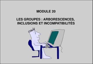 MODULE 20 LES GROUPES : ARBORESCENCES,  INCLUSIONS ET INCOMPATIBILITÉS