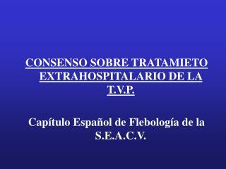 CONSENSO SOBRE TRATAMIETO EXTRAHOSPITALARIO DE LA T.V.P.  Cap tulo Espa ol de Flebolog a de la S.E.A.C.V.