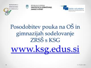 Posodobitev pouka na OŠ in gimnazijah sodelovanje ZRSŠ s KSG  ksgs.si
