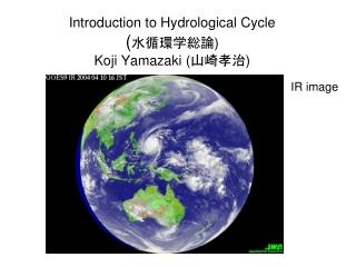Introduction to Hydrological Cycle ( 水循環学総論 ) Koji Yamazaki ( 山崎孝治 )