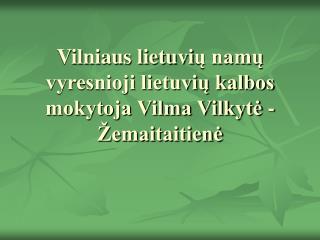 Vilniaus lietuvi ų namų vyresnioji lietuvių kalbos mokytoja Vilma Vilkytė - Žemaitaitienė