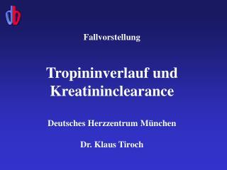 Fallvorstellung  Tropininverlauf und Kreatininclearance Deutsches Herzzentrum M ü nchen
