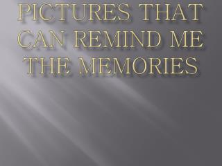 Pictures that can remind me the memories