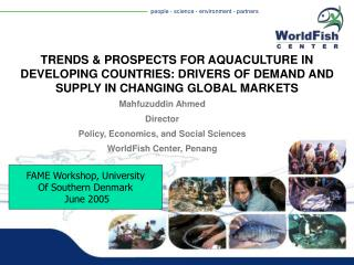 Mahfuzuddin Ahmed Director Policy, Economics, and Social Sciences WorldFish Center, Penang