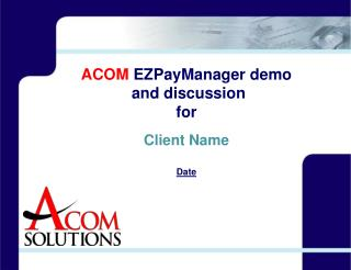 ACOM  EZPayManager demo  and discussion for Client Name Date