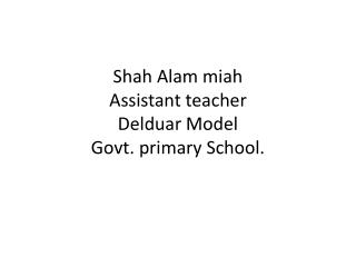 Shah  Alam miah Assistant teacher Delduar  Model Govt.  primary School.