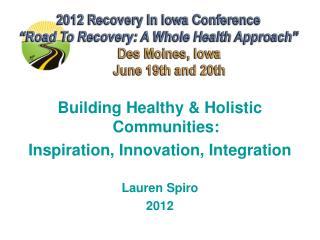Building Healthy & Holistic Communities:  Inspiration, Innovation, Integration Lauren Spiro 2012