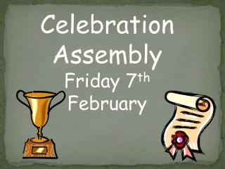 Celebration Assembly Friday 7 th  February