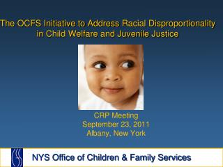 The OCFS Initiative to Address  Racial Disproportionality in  Child Welfare and Juvenile Justice