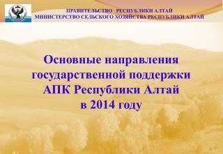 Основные направления  государственной поддержки  АПК Республики Алтай  в 2014 году