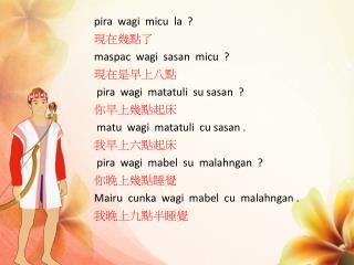 pira wagi micu   la  ?  現在幾點了 maspac wagi sasan micu   ? 現在是早上八點 pira wagi matatuli su sasan   ?