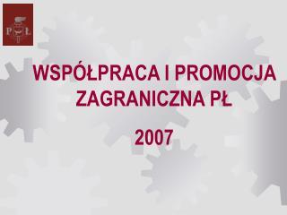 WSPÓŁPRACA I PROMOCJA ZAGRANICZNA PŁ 2007