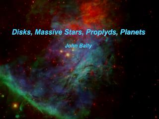 Disks, Massive Stars, Proplyds, Planets John Bally