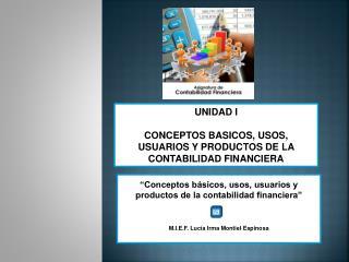 UNIDAD I CONCEPTOS BASICOS, USOS, USUARIOS Y PRODUCTOS DE LA CONTABILIDAD FINANCIERA