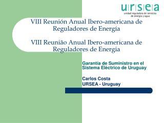 Garantía de Suministro en el Sistema Eléctrico de Uruguay Carlos Costa  URSEA - Uruguay