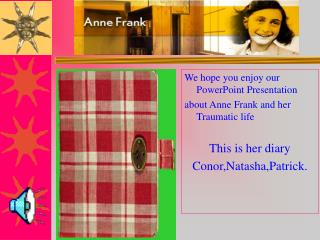 We hope you enjoy our PowerPoint Presentation about Anne Frank and her Traumatic life