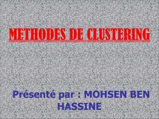METHODES DE CLUSTERING Présenté par : MOHSEN BEN HASSINE