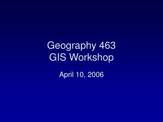 Geography 463 GIS Workshop