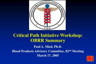 Critical Path Initiative Workshop: OBRR Summary Paul A. Mied, Ph.D.