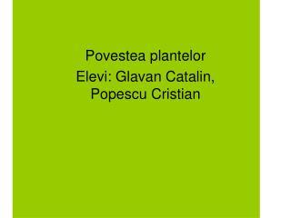 Povestea plantelor Elevi: Glavan Catalin, Popescu Cristian