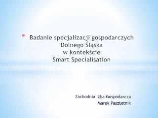 Badanie specjalizacji gospodarczych Dolnego Śląska  w  kontekście  Smart  Specialisation