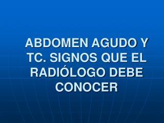 ABDOMEN AGUDO Y TC. SIGNOS QUE EL RADIÓLOGO DEBE CONOCER