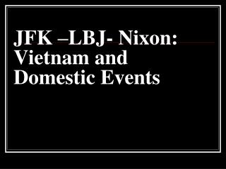 JFK –LBJ- Nixon: Vietnam and Domestic Events
