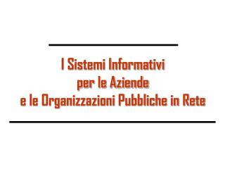 I Sistemi Informativi per le Aziende e le Organizzazioni Pubbliche in Rete