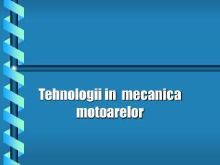Tehnologii in  mecanica motoarelor