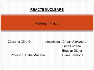 REACTII NUCLEARE Materia : Fizica Clasa : a XII-a D                Intocmit de : Crisan Alexandra
