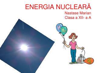 ENERGIA NUCLEAR Ă Nastase Marian  Clasa a XII- a A