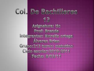 Col. De Bachilleres 13 Asignatura: tic  Prof: Brenda  Integrantes:  M orelia ortega  Álvarez Brian